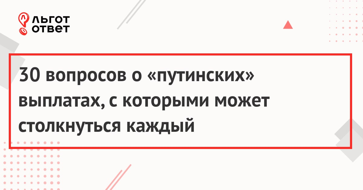 30 вопросов о «путинских» выплатах, с которыми может столкнуться каждый