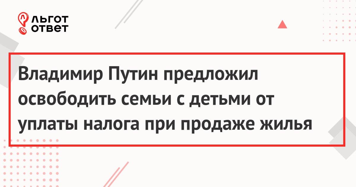 Владимир Путин предложил освободить семьи с детьми от уплаты налога при продаже жилья