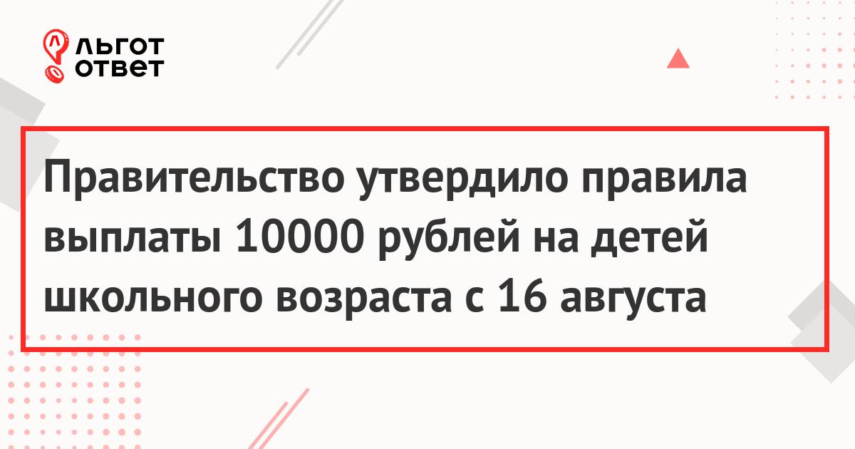 Правительство утвердило правила выплаты 10000 рублей на детей школьного возраста с 16 августа