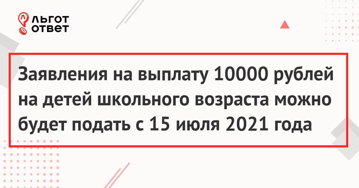 Заявления на выплату 10000 рублей на детей школьного возраста можно будет подать с 15 июля 2021 года
